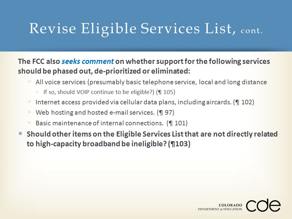 The FCC also seeks comment on whether support for the following services should be phased out, de-prioritized or eliminated: ◦ All voice services (presumably basic telephone service, local and long distance ◦ If so, should VOIP continue to be eligible ) (¶ 105) ◦ Internet access provided via cellular data plans, including aircards.