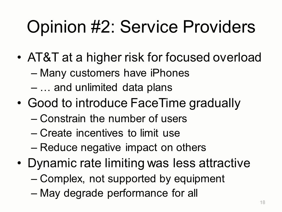 Opinion #2: Service Providers AT&T at a higher risk for focused overload –Many customers have iPhones –… and unlimited data plans Good to introduce FaceTime gradually –Constrain the number of users –Create incentives to limit use –Reduce negative impact on others Dynamic rate limiting was less attractive –Complex, not supported by equipment –May degrade performance for all 18