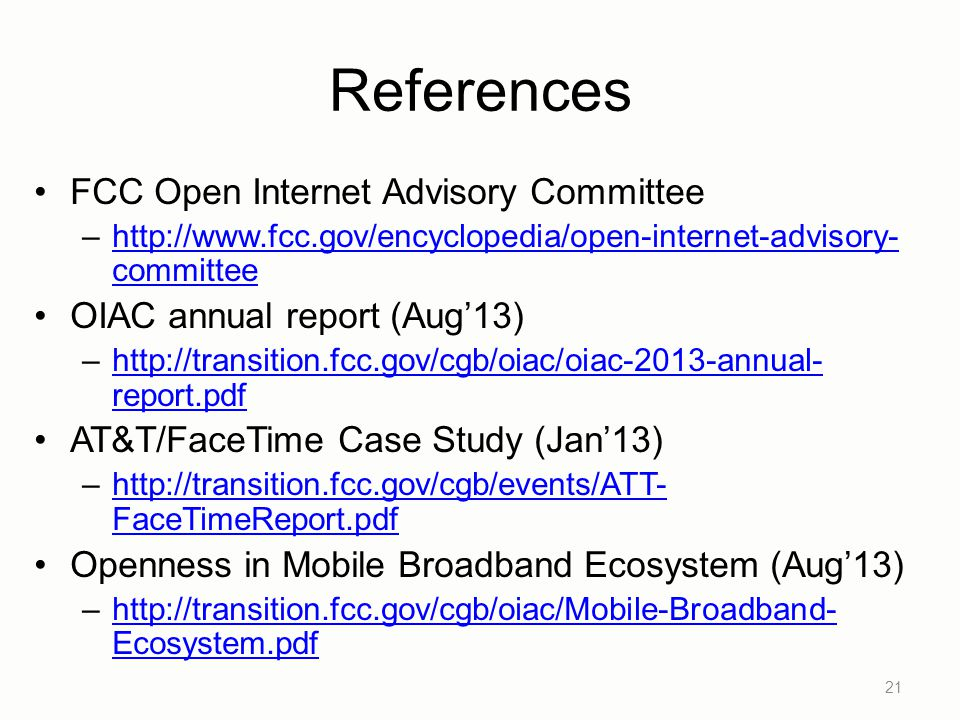 References FCC Open Internet Advisory Committee –http://www.fcc.gov/encyclopedia/open-internet-advisory- committeehttp://www.fcc.gov/encyclopedia/open-internet-advisory- committee OIAC annual report (Aug'13) –http://transition.fcc.gov/cgb/oiac/oiac-2013-annual- report.pdfhttp://transition.fcc.gov/cgb/oiac/oiac-2013-annual- report.pdf AT&T/FaceTime Case Study (Jan'13) –http://transition.fcc.gov/cgb/events/ATT- FaceTimeReport.pdfhttp://transition.fcc.gov/cgb/events/ATT- FaceTimeReport.pdf Openness in Mobile Broadband Ecosystem (Aug'13) –http://transition.fcc.gov/cgb/oiac/Mobile-Broadband- Ecosystem.pdfhttp://transition.fcc.gov/cgb/oiac/Mobile-Broadband- Ecosystem.pdf 21