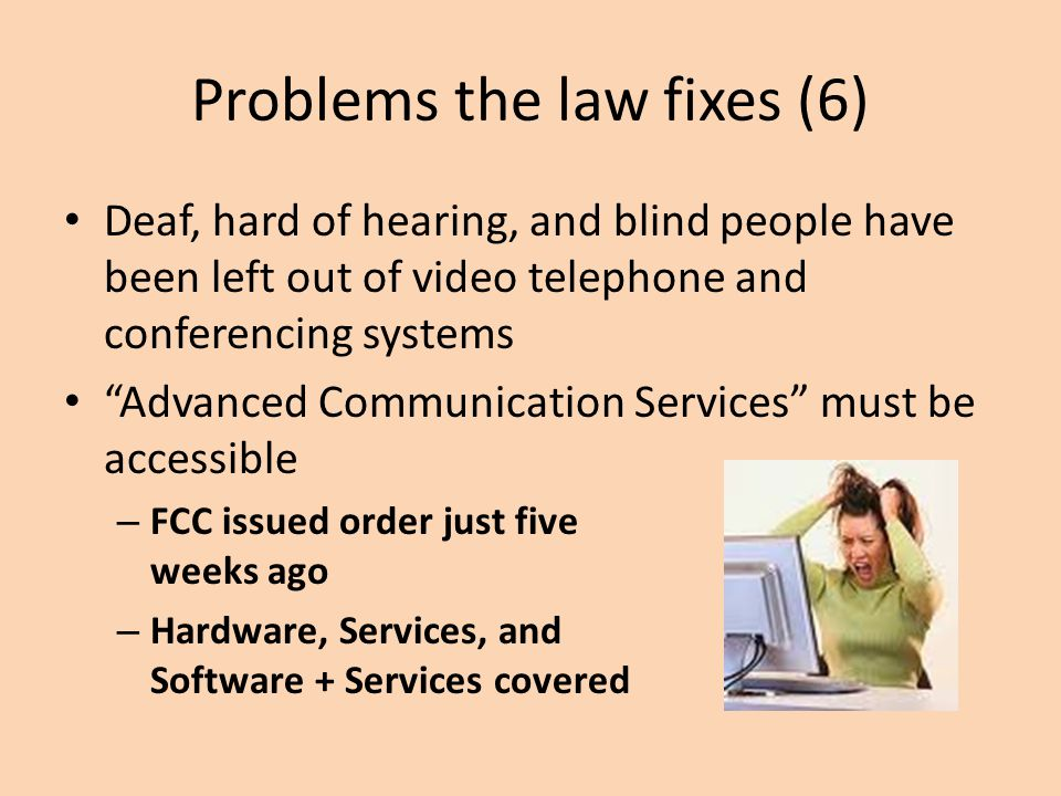 Problems the law fixes (6) Deaf, hard of hearing, and blind people have been left out of video telephone and conferencing systems Advanced Communication Services must be accessible – FCC issued order just five weeks ago – Hardware, Services, and Software + Services covered