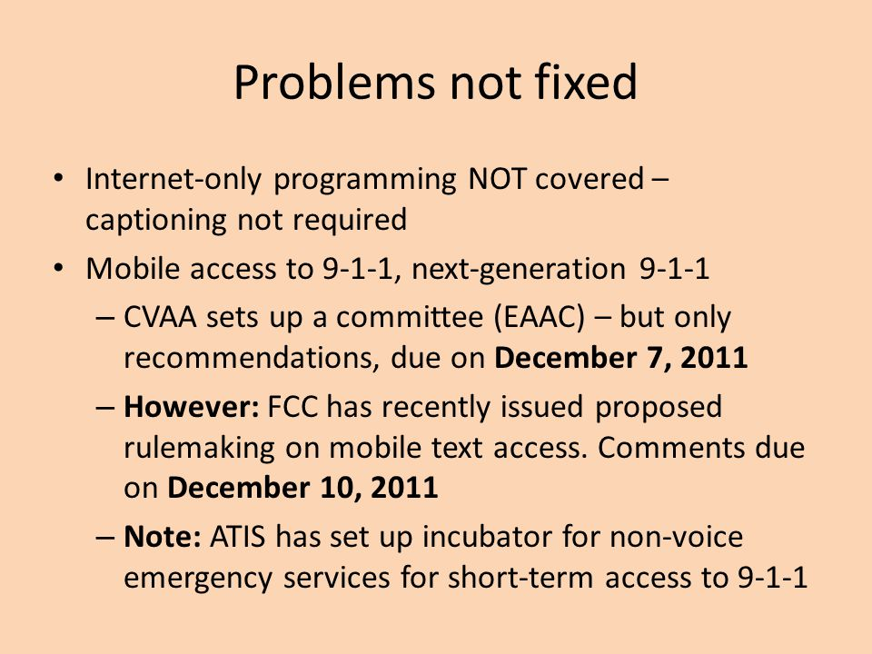 Problems not fixed Internet-only programming NOT covered – captioning not required Mobile access to 9-1-1, next-generation 9-1-1 – CVAA sets up a committee (EAAC) – but only recommendations, due on December 7, 2011 – However: FCC has recently issued proposed rulemaking on mobile text access.