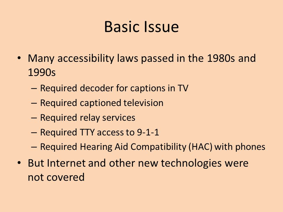 Basic Issue Many accessibility laws passed in the 1980s and 1990s – Required decoder for captions in TV – Required captioned television – Required relay services – Required TTY access to 9-1-1 – Required Hearing Aid Compatibility (HAC) with phones But Internet and other new technologies were not covered