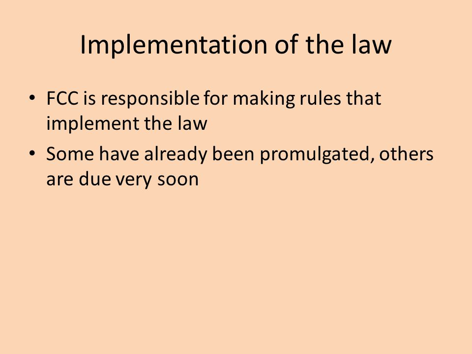 Implementation of the law FCC is responsible for making rules that implement the law Some have already been promulgated, others are due very soon