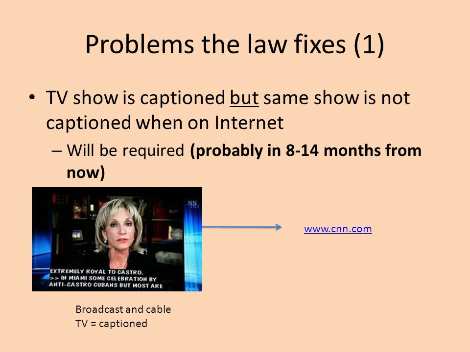 Problems the law fixes (1) TV show is captioned but same show is not captioned when on Internet – Will be required (probably in 8-14 months from now)