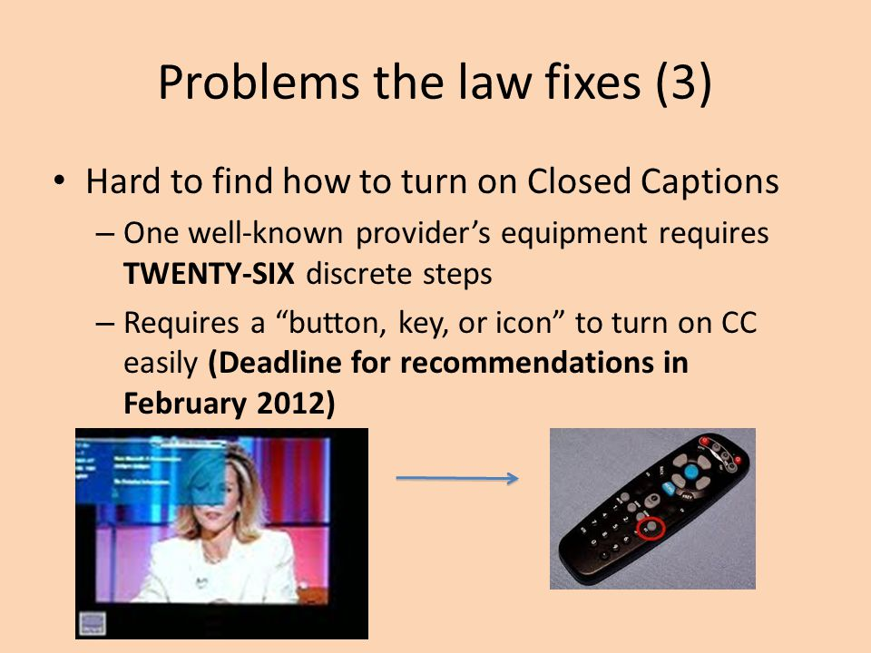 Problems the law fixes (3) Hard to find how to turn on Closed Captions – One well-known provider's equipment requires TWENTY-SIX discrete steps – Requires a button, key, or icon to turn on CC easily (Deadline for recommendations in February 2012)