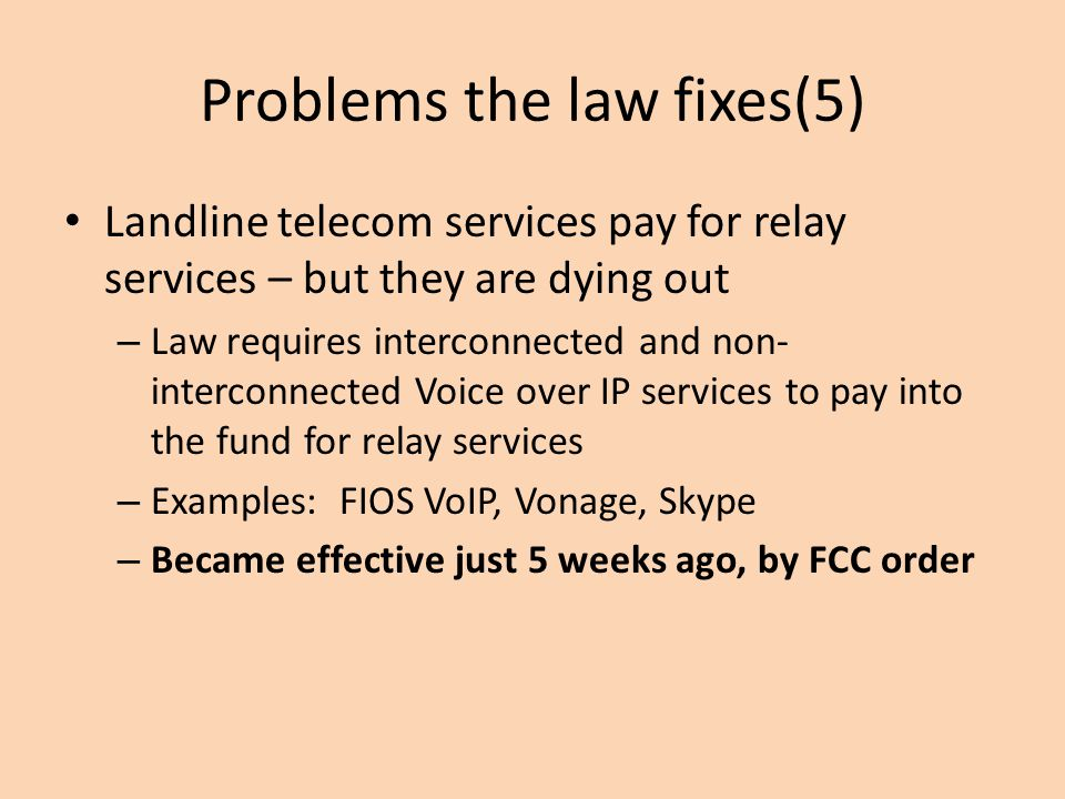 Problems the law fixes(5) Landline telecom services pay for relay services – but they are dying out – Law requires interconnected and non- interconnected Voice over IP services to pay into the fund for relay services – Examples: FIOS VoIP, Vonage, Skype – Became effective just 5 weeks ago, by FCC order