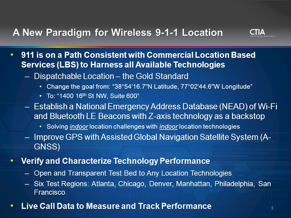 911 is on a Path Consistent with Commercial Location Based Services (LBS) to Harness all Available Technologies 911 is on a Path Consistent with Commercial Location Based Services (LBS) to Harness all Available Technologies –Dispatchable Location – the Gold Standard Change the goal from: 38°54 16.7 N Latitude, 77°02 44.6 W Longitude Change the goal from: 38°54 16.7 N Latitude, 77°02 44.6 W Longitude To: 1400 16 th St NW, Suite 600 To: 1400 16 th St NW, Suite 600 –Establish a National Emergency Address Database (NEAD) of Wi-Fi and Bluetooth LE Beacons with Z-axis technology as a backstop Solving indoor location challenges with indoor location technologiesSolving indoor location challenges with indoor location technologies –Improve GPS with Assisted Global Navigation Satellite System (A- GNSS) Verify and Characterize Technology Performance Verify and Characterize Technology Performance –Open and Transparent Test Bed to Any Location Technologies –Six Test Regions: Atlanta, Chicago, Denver, Manhattan, Philadelphia, San Francisco Live Call Data to Measure and Track Performance Live Call Data to Measure and Track Performance 8 A New Paradigm for Wireless 9-1-1 Location