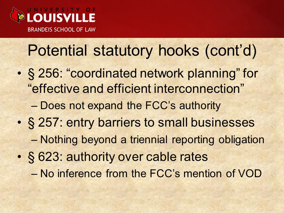 Potential statutory hooks (cont'd) § 256: coordinated network planning for effective and efficient interconnection –Does not expand the FCC's authority § 257: entry barriers to small businesses –Nothing beyond a triennial reporting obligation § 623: authority over cable rates –No inference from the FCC's mention of VOD