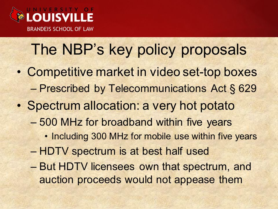 The NBP's key policy proposals Competitive market in video set-top boxes –Prescribed by Telecommunications Act § 629 Spectrum allocation: a very hot potato –500 MHz for broadband within five years Including 300 MHz for mobile use within five years –HDTV spectrum is at best half used –But HDTV licensees own that spectrum, and auction proceeds would not appease them
