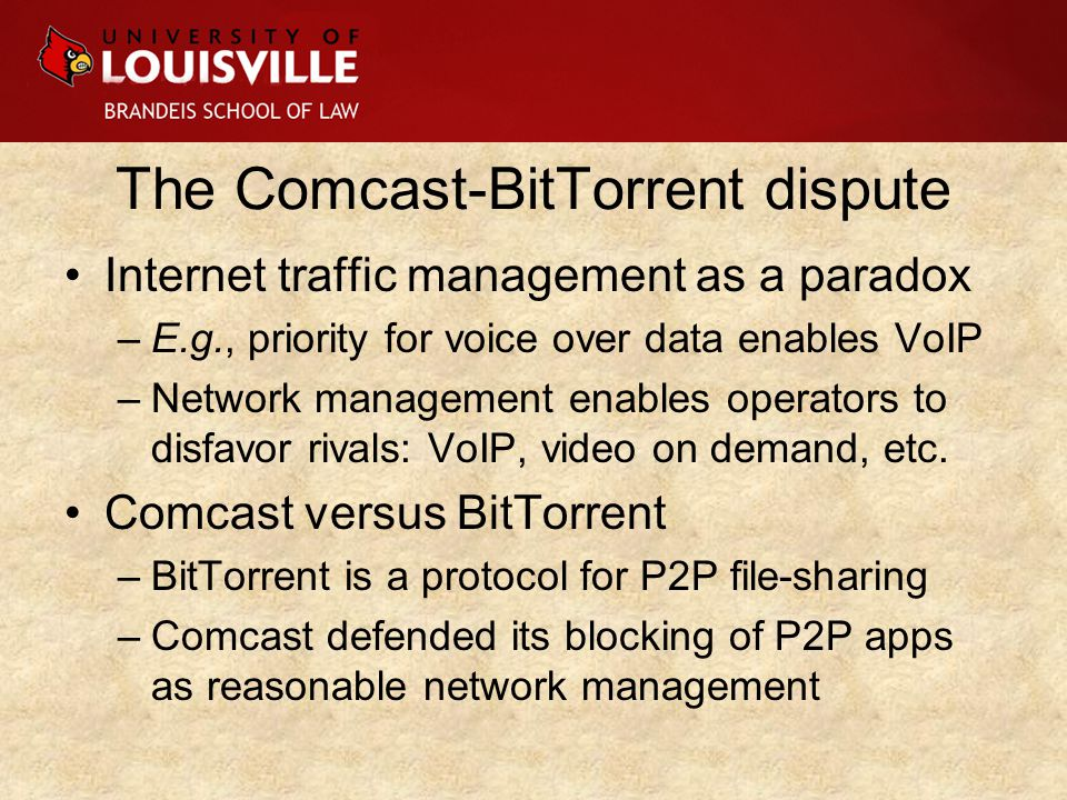 The Comcast-BitTorrent dispute Internet traffic management as a paradox –E.g., priority for voice over data enables VoIP –Network management enables operators to disfavor rivals: VoIP, video on demand, etc.