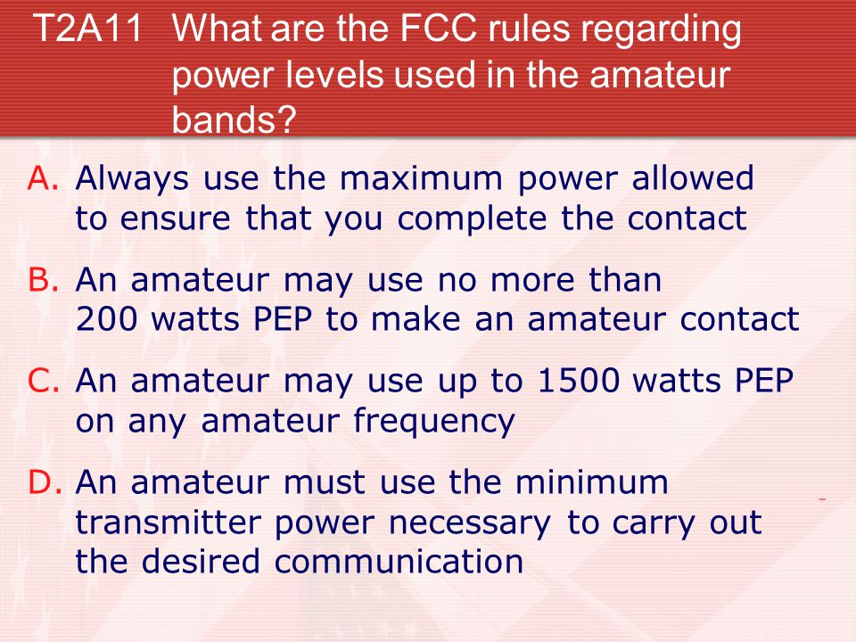 T2A11What are the FCC rules regarding power levels used in the amateur bands.