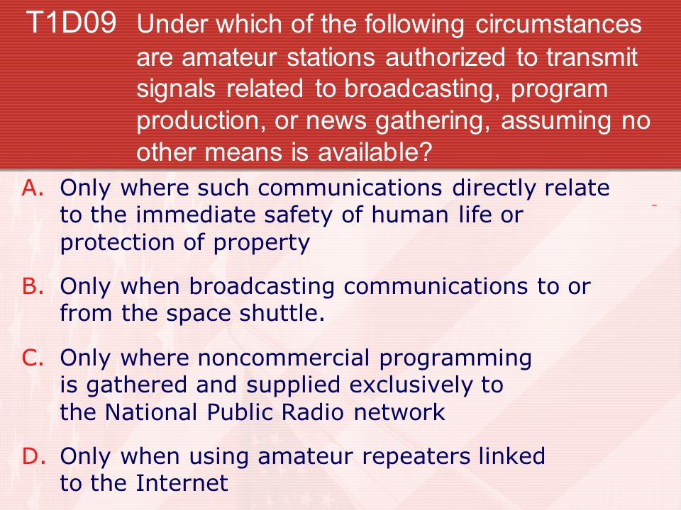 T1D09 Under which of the following circumstances are amateur stations authorized to transmit signals related to broadcasting, program production, or news gathering, assuming no other means is available.