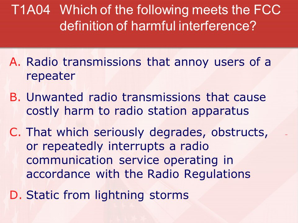 T1A04Which of the following meets the FCC definition of harmful interference? A.Radio transmissions that annoy users of a repeater B.Unwanted radio tr