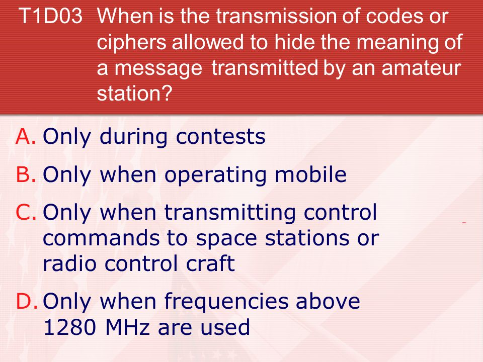 T1D03 When is the transmission of codes or ciphers allowed to hide the meaning of a message transmitted by an amateur station.