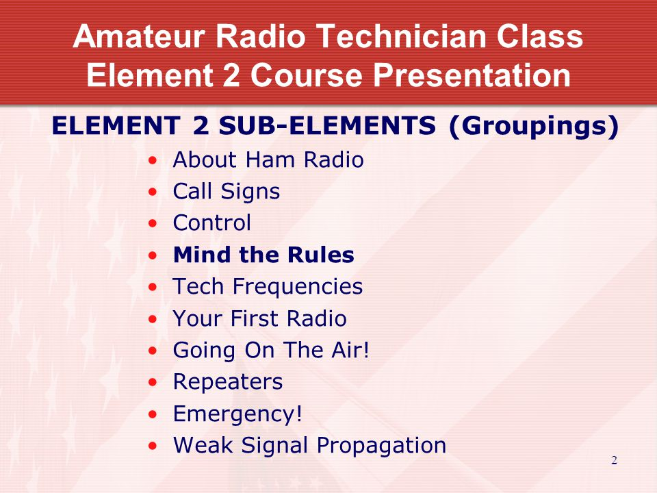 2 Amateur Radio Technician Class Element 2 Course Presentation ELEMENT 2 SUB-ELEMENTS (Groupings) About Ham Radio Call Signs Control Mind the Rules Tech Frequencies Your First Radio Going On The Air.