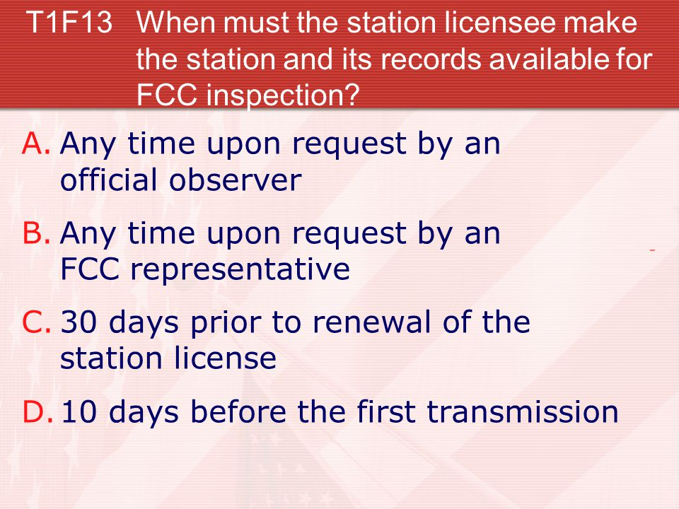 T1F13When must the station licensee make the station and its records available for FCC inspection? A.Any time upon request by an official observer B.A