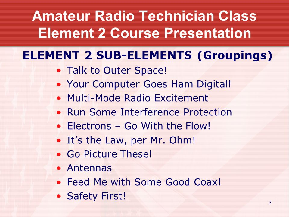 3 Amateur Radio Technician Class Element 2 Course Presentation ELEMENT 2 SUB-ELEMENTS (Groupings) Talk to Outer Space.