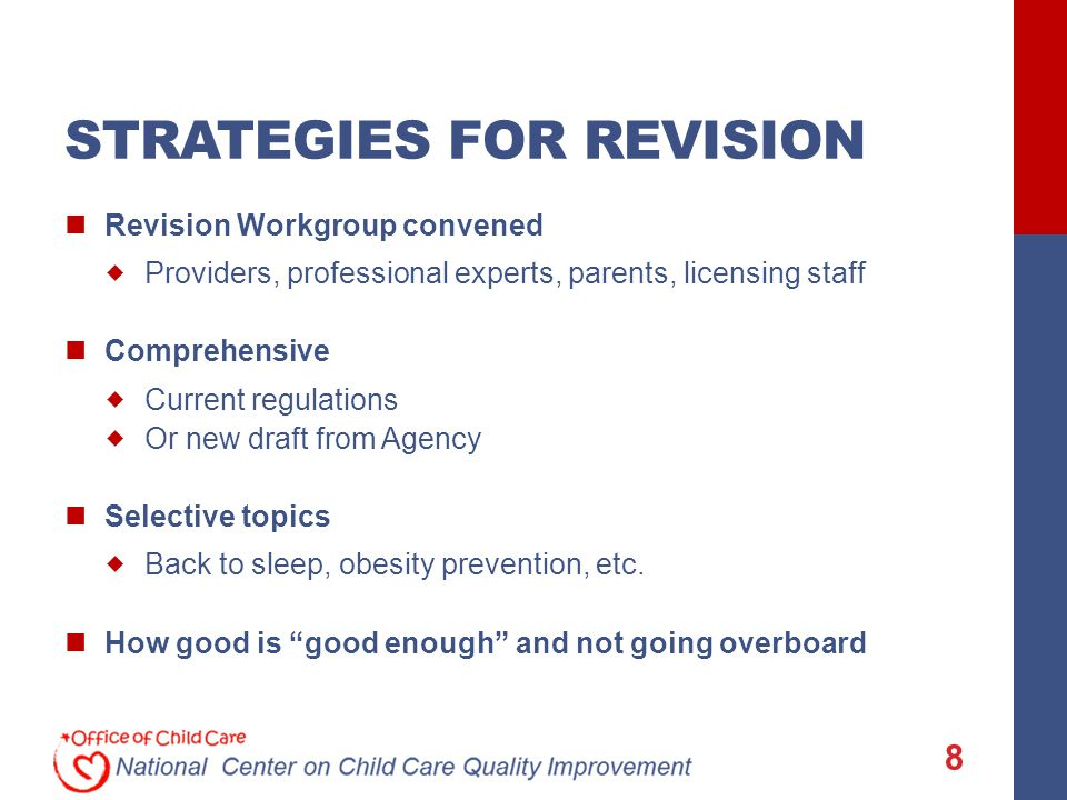 STRATEGIES FOR REVISION Revision Workgroup convened  Providers, professional experts, parents, licensing staff Comprehensive  Current regulations  Or new draft from Agency Selective topics  Back to sleep, obesity prevention, etc.