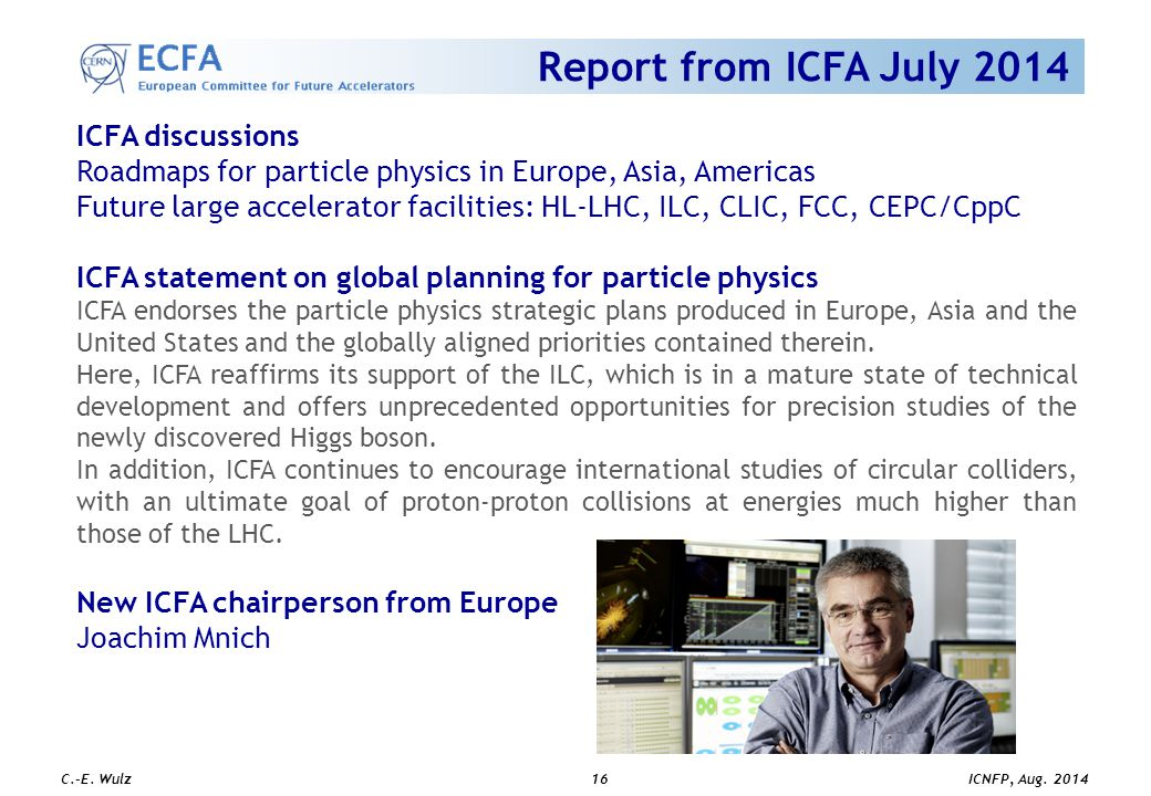 ICNFP, Aug. 2014 C.-E. Wulz16 Report from ICFA July 2014 ICFA discussions Roadmaps for particle physics in Europe, Asia, Americas Future large acceler