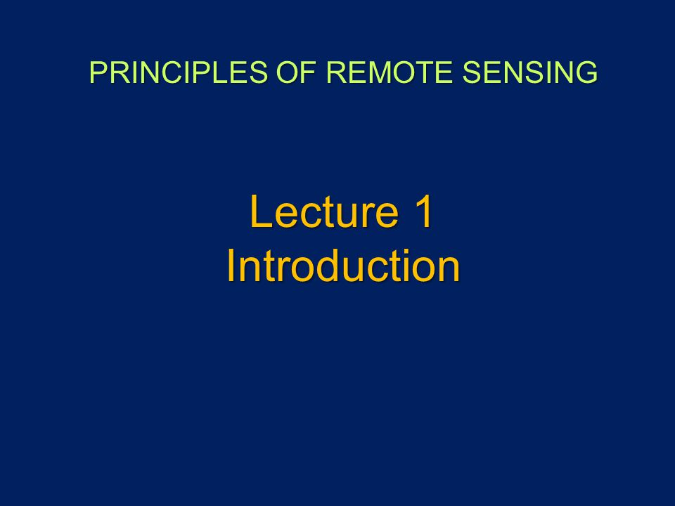 PRINCIPLES OF REMOTE SENSING Lecture 1 Introduction