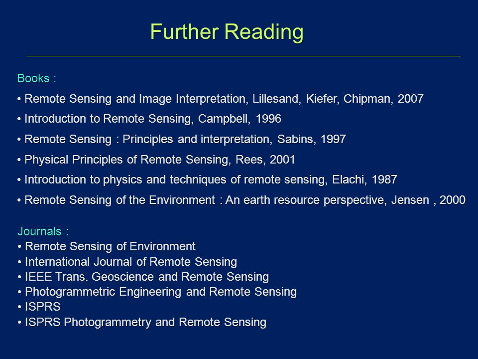 Further Reading Books : Remote Sensing and Image Interpretation, Lillesand, Kiefer, Chipman, 2007 Remote Sensing and Image Interpretation, Lillesand,