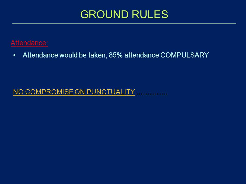 GROUND RULES Attendance: Attendance would be taken; 85% attendance COMPULSARY NO COMPROMISE ON PUNCTUALITY …………..
