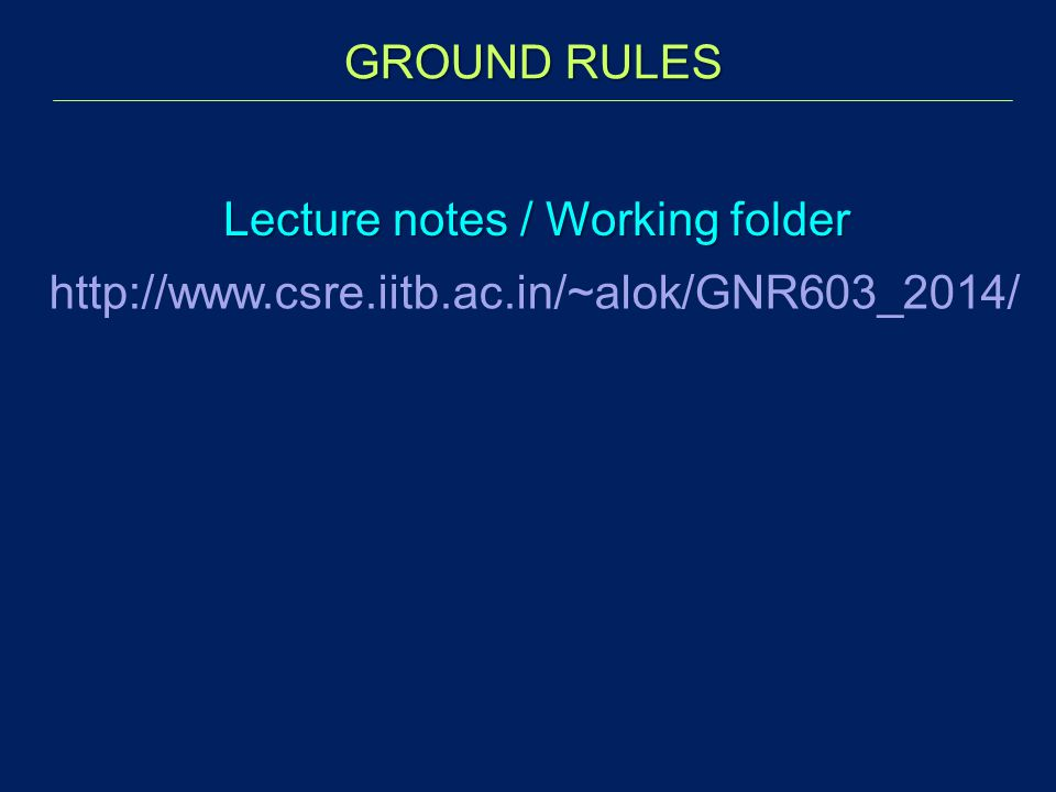 Lecture notes / Working folder http://www.csre.iitb.ac.in/~alok/GNR603_2014/ GROUND RULES