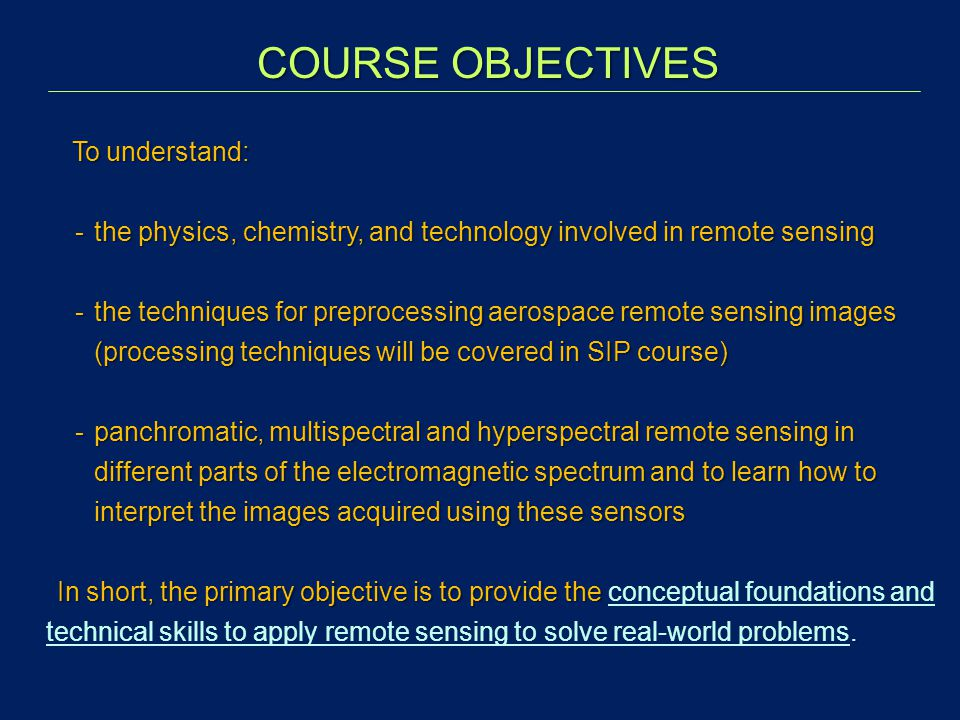 COURSE OBJECTIVES To understand: To understand: -the physics, chemistry, and technology involved in remote sensing -the techniques for preprocessing a