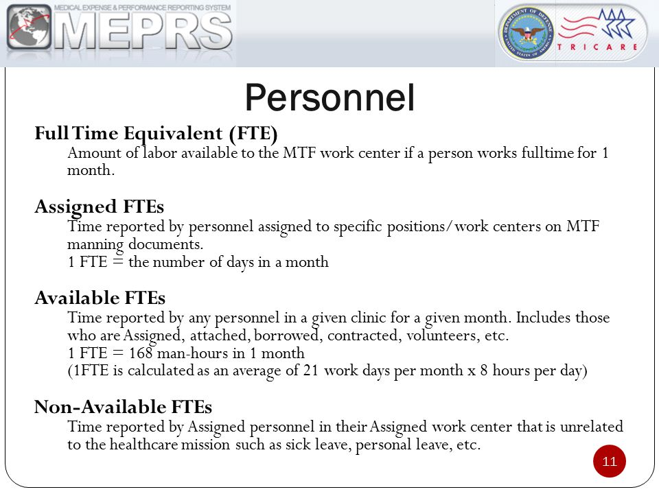 Personnel Full Time Equivalent (FTE) Amount of labor available to the MTF work center if a person works fulltime for 1 month. Assigned FTEs Time repor