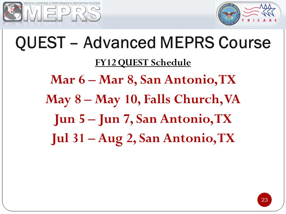 QUEST – Advanced MEPRS Course 23 FY12 QUEST Schedule Mar 6 – Mar 8, San Antonio, TX May 8 – May 10, Falls Church, VA Jun 5 – Jun 7, San Antonio, TX Jul 31 – Aug 2, San Antonio, TX