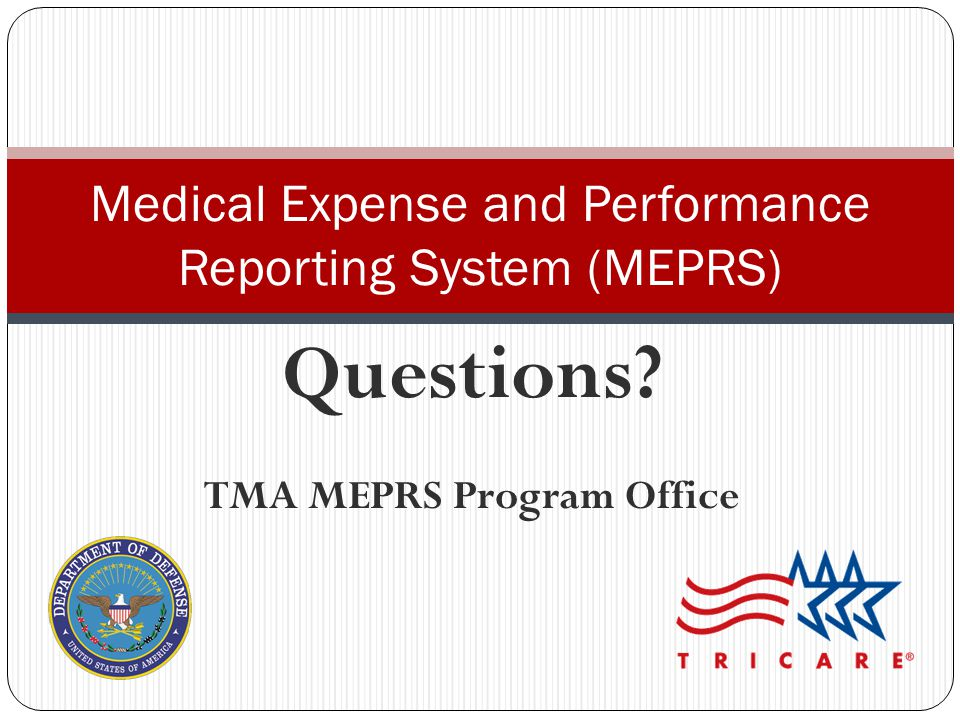 Questions? TMA MEPRS Program Office Medical Expense and Performance Reporting System (MEPRS)