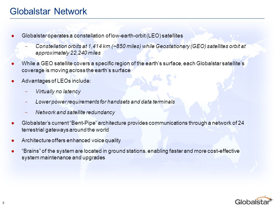 Globalstar Network ●Globalstar operates a constellation of low-earth-orbit (LEO) satellites ‒ Constellation orbits at 1,414 km (~850 miles) while Geos