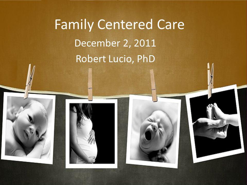 Family Centered Care December 2, 2011 Robert Lucio, PhD