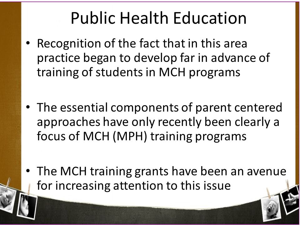 Recognition of the fact that in this area practice began to develop far in advance of training of students in MCH programs The essential components of