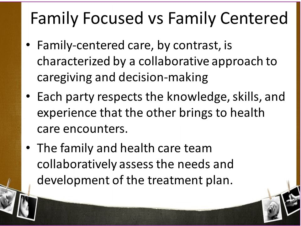 Family-centered care, by contrast, is characterized by a collaborative approach to caregiving and decision-making Each party respects the knowledge, s