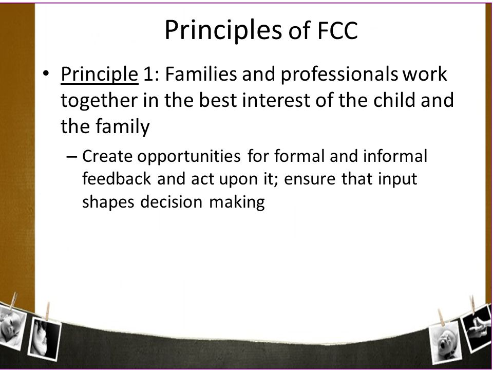 Principles of FCC Principle 1: Families and professionals work together in the best interest of the child and the family – Create opportunities for fo
