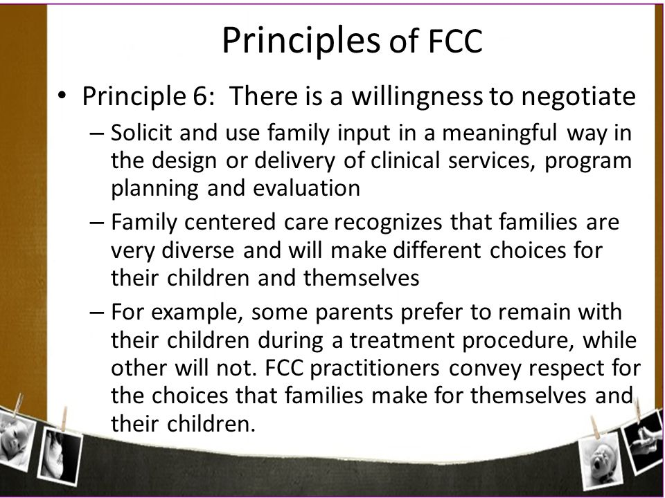Principles of FCC Principle 6: There is a willingness to negotiate – Solicit and use family input in a meaningful way in the design or delivery of cli