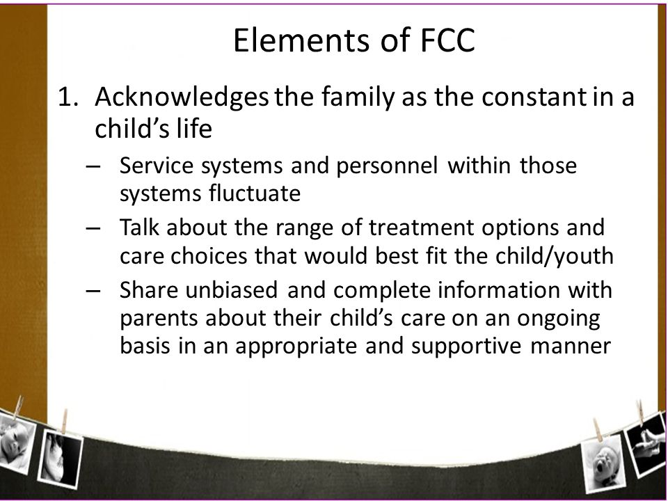Elements of FCC 1.Acknowledges the family as the constant in a child's life – Service systems and personnel within those systems fluctuate – Talk abou