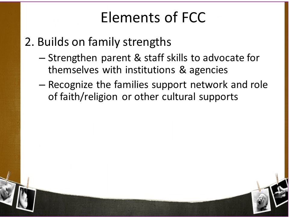 Elements of FCC 2. Builds on family strengths – Strengthen parent & staff skills to advocate for themselves with institutions & agencies – Recognize t