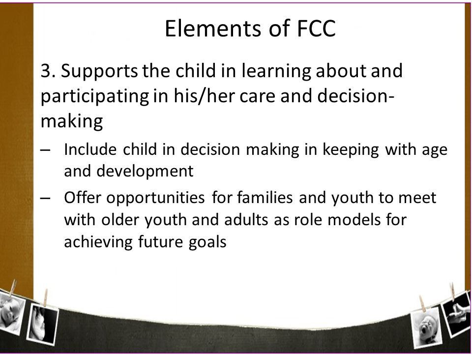 Elements of FCC 3. Supports the child in learning about and participating in his/her care and decision- making – Include child in decision making in k