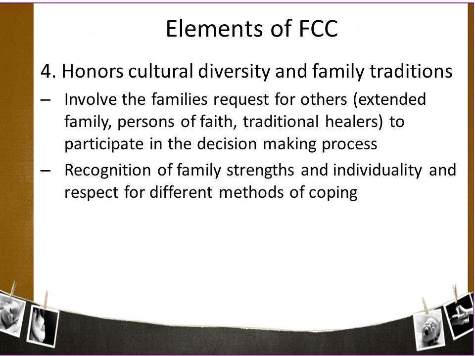 Elements of FCC 4. Honors cultural diversity and family traditions – Involve the families request for others (extended family, persons of faith, tradi