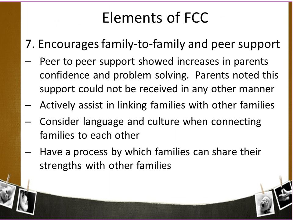 Elements of FCC 7. Encourages family-to-family and peer support – Peer to peer support showed increases in parents confidence and problem solving. Par
