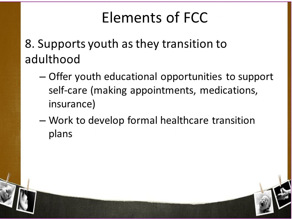 Elements of FCC 8. Supports youth as they transition to adulthood – Offer youth educational opportunities to support self-care (making appointments, m