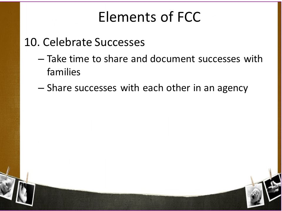 Elements of FCC 10. Celebrate Successes – Take time to share and document successes with families – Share successes with each other in an agency
