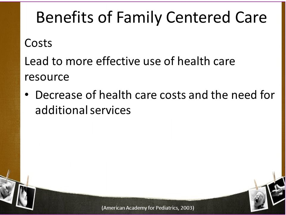 Benefits of Family Centered Care Costs Lead to more effective use of health care resource Decrease of health care costs and the need for additional se