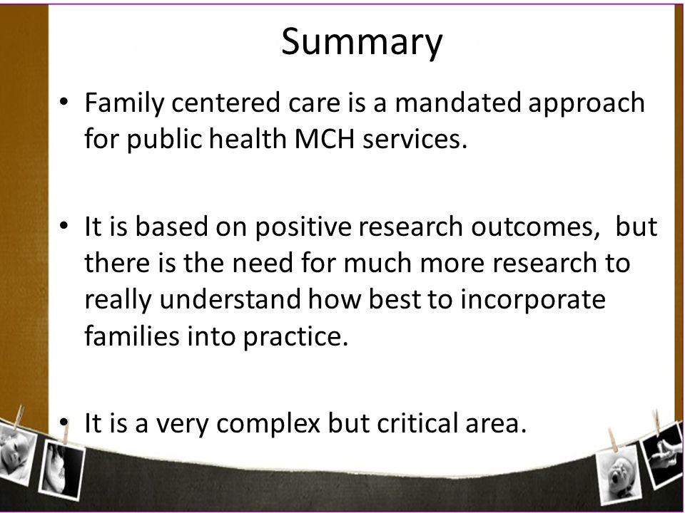 Family centered care is a mandated approach for public health MCH services. It is based on positive research outcomes, but there is the need for much