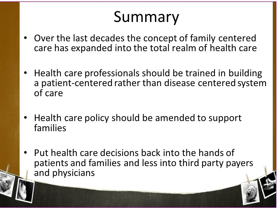 Over the last decades the concept of family centered care has expanded into the total realm of health care Health care professionals should be trained
