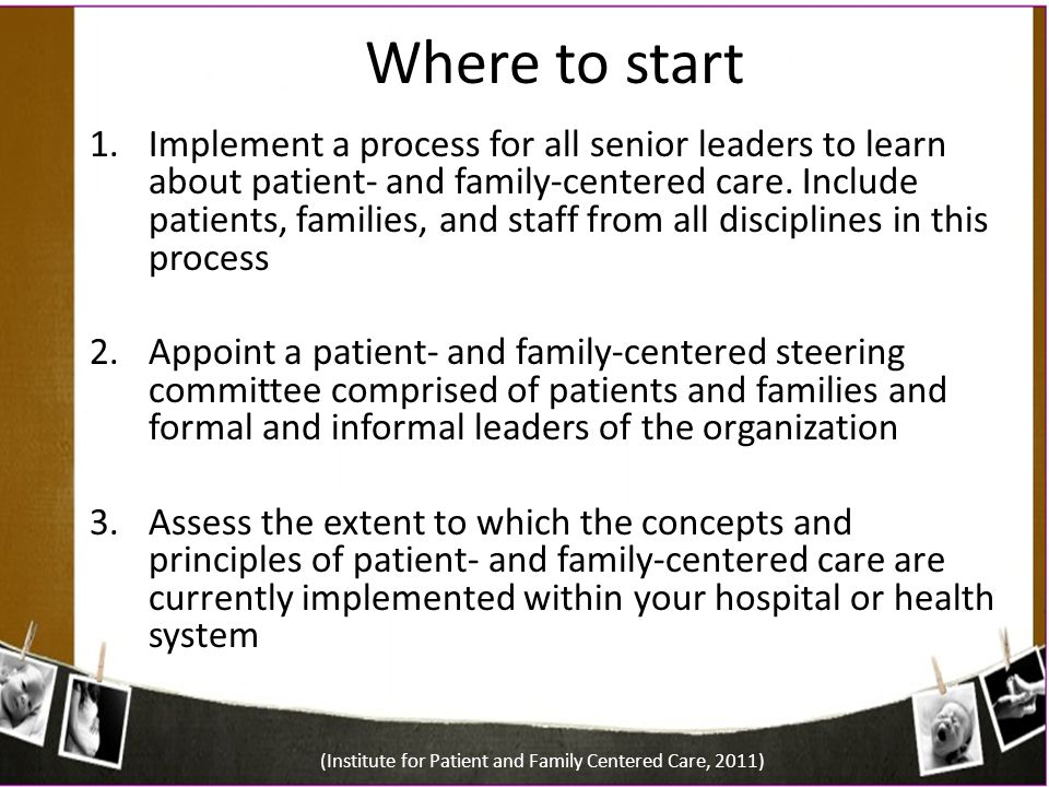 Where to start 1.Implement a process for all senior leaders to learn about patient- and family-centered care. Include patients, families, and staff fr