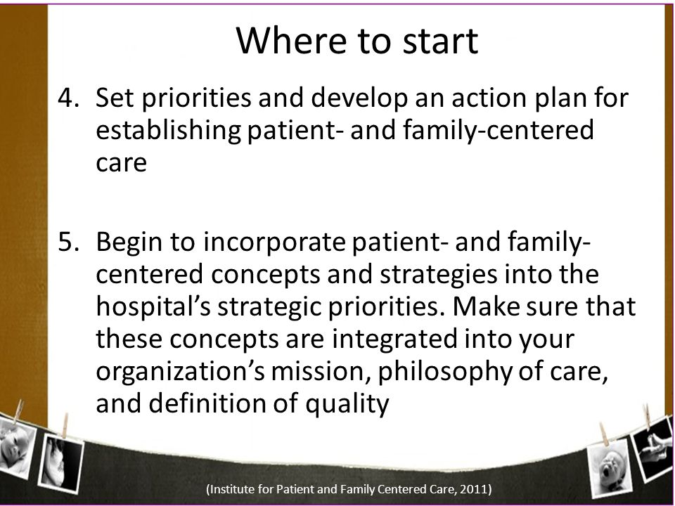 Where to start 4.Set priorities and develop an action plan for establishing patient- and family-centered care 5.Begin to incorporate patient- and fami