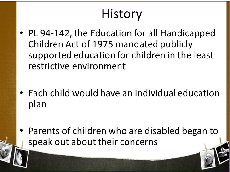 PL 94-142, the Education for all Handicapped Children Act of 1975 mandated publicly supported education for children in the least restrictive environm